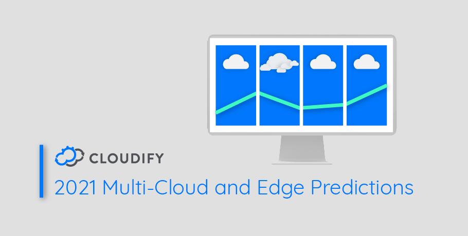 Cloudify 2021: Multi-Cloud and Edge Predictions